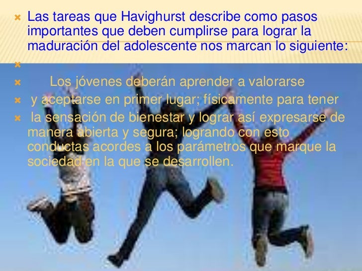    Las tareas que Havighurst describe como pasos    importantes que deben cumplirse para lograr la    maduración del adol...