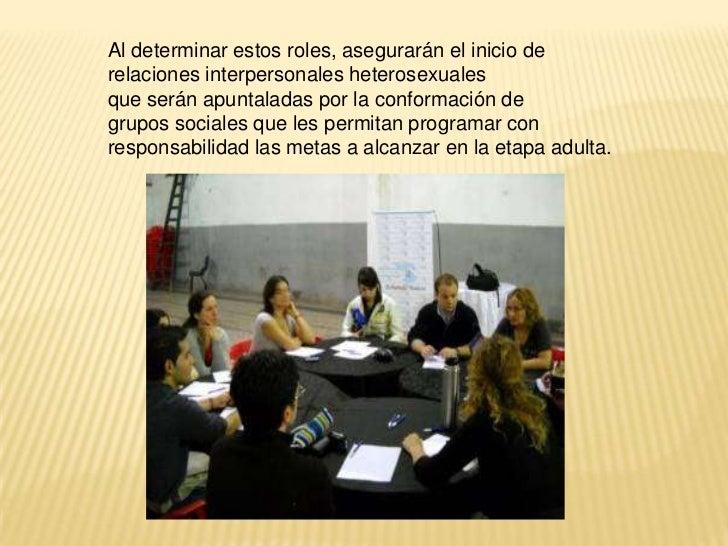 Al determinar estos roles, asegurarán el inicio derelaciones interpersonales heterosexualesque serán apuntaladas por la co...