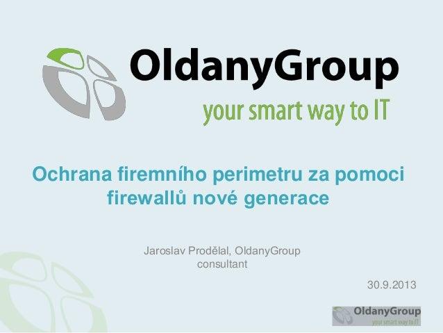 Jaroslav Prodělal, OldanyGroup consultant Ochrana firemního perimetru za pomoci firewallů nové generace 30.9.2013