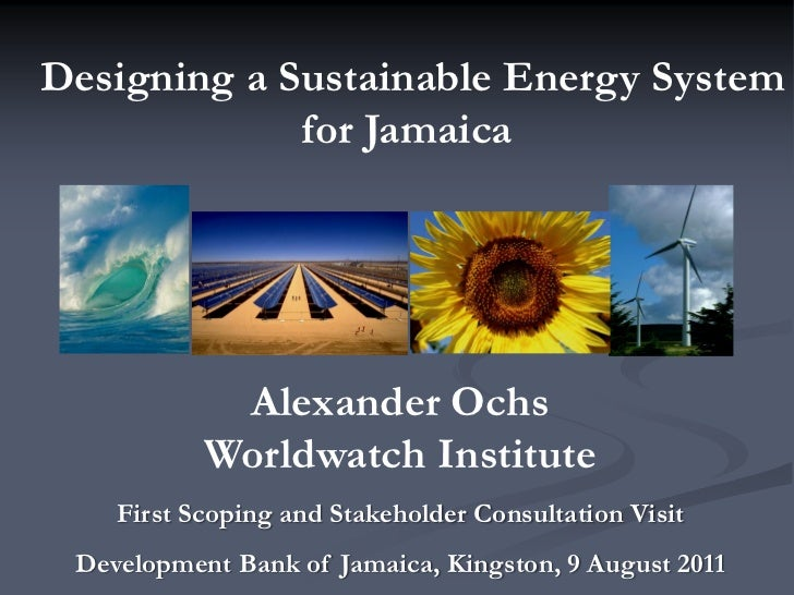 Designing a Sustainable Energy System             for Jamaica            Alexander Ochs           Worldwatch Institute    ...
