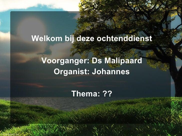 <ul><li>Welkom bij deze ochtenddienst </li></ul><ul><li>Voorganger: Ds Malipaard </li></ul><ul><li>Organist: Johannes </li...