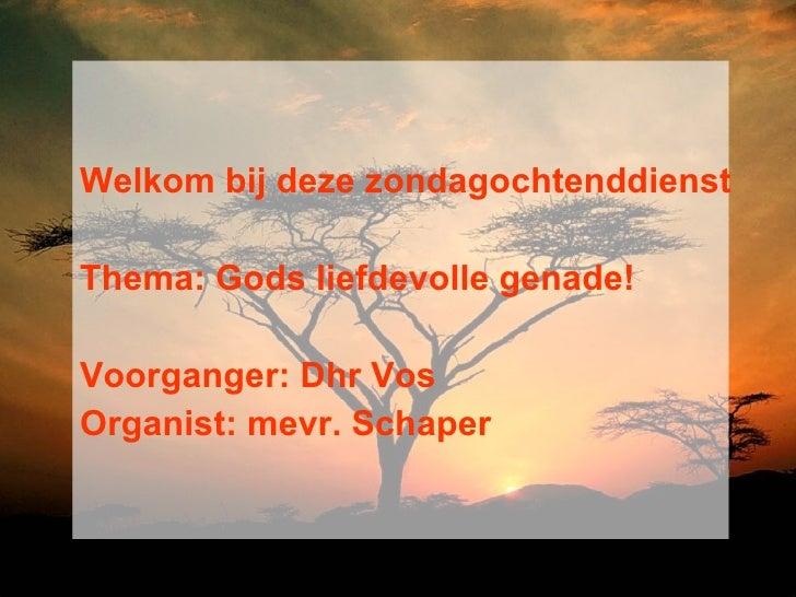 <ul><li>Welkom bij deze zondagochtenddienst </li></ul><ul><li>Thema: Gods liefdevolle genade!  </li></ul><ul><li>Voorgange...