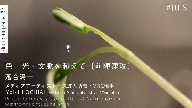 Yoichi OCHIAI (Assistant Prof. University of Tsukuba) wizard@slis.tsukuba.ac.jp Principle Investigator of Digital Nature G...