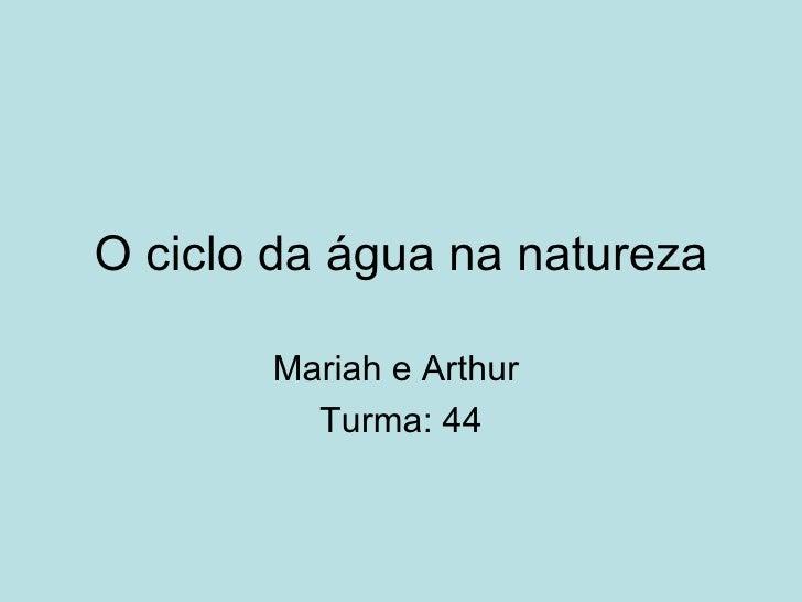 O ciclo da água na natureza       Mariah e Arthur         Turma: 44