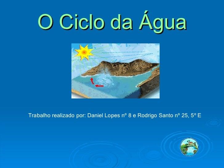 O Ciclo da Água Trabalho realizado por: Daniel Lopes nº 8 e Rodrigo Santo nº 25, 5º E