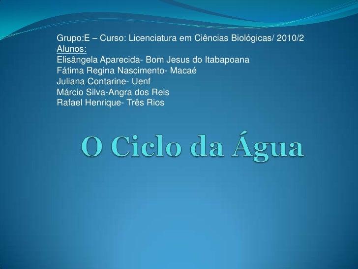Grupo:E – Curso: Licenciatura em Ciências Biológicas/ 2010/2<br />Alunos:<br />ElisângelaAparecida- Bom Jesus do Itabapoan...