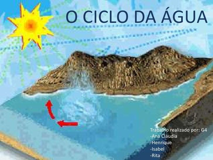 O CICLO DA ÁGUA        Trabalho realizado por: G4        -Ana Cláudia        -Henrique        -Isabel        -Rita