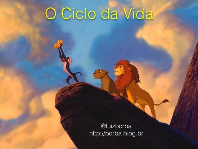 O Ciclo da Vida @luizborba http://borba.blog.br