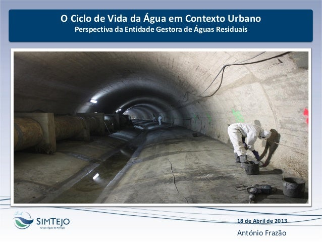 O Ciclo de Vida da Água em Contexto UrbanoPerspectiva da Entidade Gestora de Águas Residuais18 de Abril de 2013António Fra...