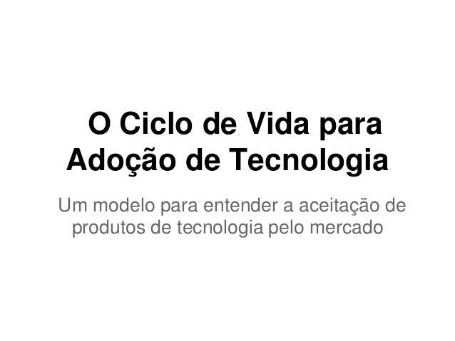 O Ciclo de Vida para  Adoção de Tecnologia  Um modelo para entender a aceitação de  produtos de tecnologia pelo mercado