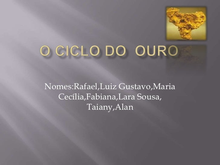O ciclo do  ouro<br />Nomes:Rafael,Luiz Gustavo,Maria Cecília,Fabiana,Lara Sousa, Taiany,Alan<br />