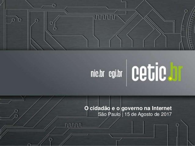 O cidadão e o governo na Internet São Paulo | 15 de Agosto de 2017