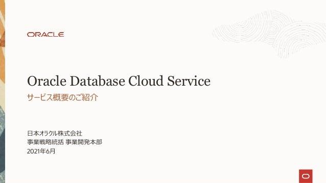 ⽇本オラクル株式会社 事業戦略統括 事業開発本部 2021年6⽉ サービス概要のご紹介 Oracle Database Cloud Service