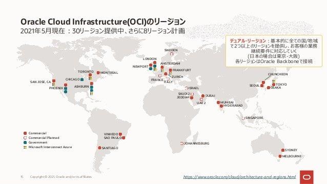 2021年5⽉現在︓30リージョン提供中、さらに8リージョン計画 Oracle Cloud Infrastructure(OCI)のリージョン Copyright © 2021, Oracle and/or its affiliates 15 ...
