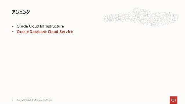 • Oracle Cloud Infrastructure • Oracle Database Cloud Service アジェンダ Copyright © 2021, Oracle and/or its affiliates 17