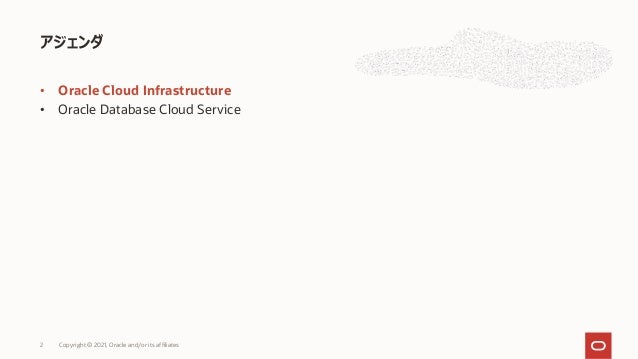 • Oracle Cloud Infrastructure • Oracle Database Cloud Service アジェンダ Copyright © 2021, Oracle and/or its affiliates 2