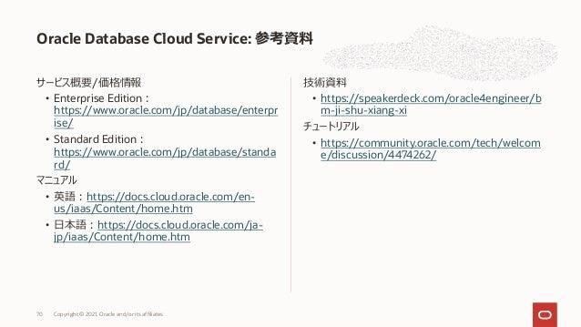 サービス概要/価格情報 • Enterprise Edition︓ https://www.oracle.com/jp/database/enterpr ise/ • Standard Edition︓ https://www.oracle.c...
