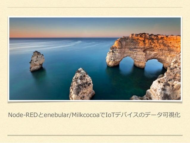 Node-REDとenebular/MilkcocoaでIoTデバイスのデータ可視化