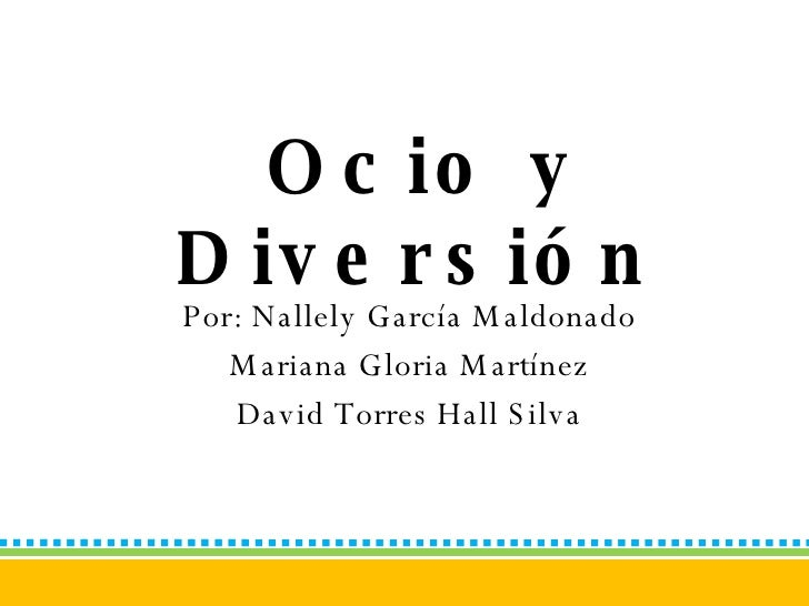 Ocio y Diversión   Por: Nallely García Maldonado Mariana Gloria Martínez David Torres Hall Silva