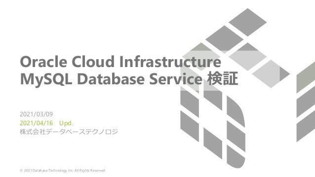 © 2021 Database Technology Inc. All Rights Reserved. Oracle Cloud Infrastructure MySQL Database Service 検証 2021/03/09 2021...