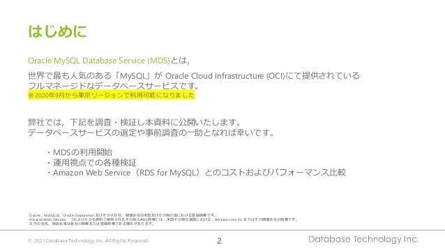 © 2021 Database Technology Inc. All Rights Reserved. 2 はじめに Oracle MySQL Database Service (MDS)とは, 世界で最も人気のある「MySQL」が Orac...