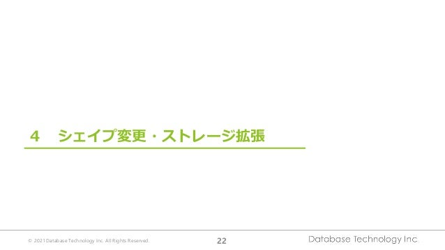 © 2021 Database Technology Inc. All Rights Reserved. 22 4 シェイプ変更・ストレージ拡張