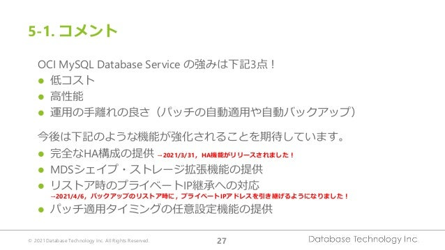 © 2021 Database Technology Inc. All Rights Reserved. 27 OCI MySQL Database Service の強みは下記3点! ⚫ 低コスト ⚫ 高性能 ⚫ 運用の手離れの良さ(パッチの...