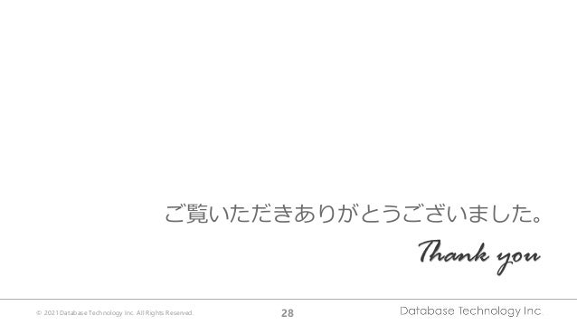 © 2021 Database Technology Inc. All Rights Reserved. 28 ご覧いただきありがとうございました。 Thank you