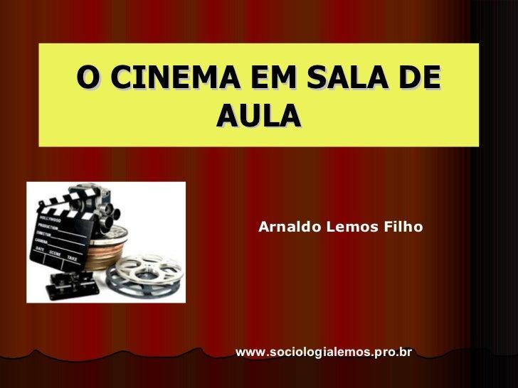O CINEMA EM SALA DE AULA Arnaldo Lemos Filho www.sociologialemos.pro.br