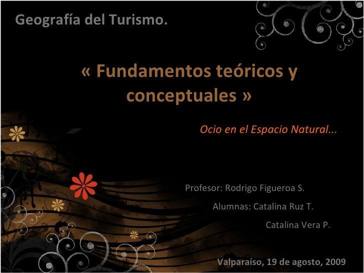 «Fundamentos teóricos y conceptuales» Geografía del Turismo. Ocio en el Espacio Natural... Profesor: Rodrigo Figueroa S....