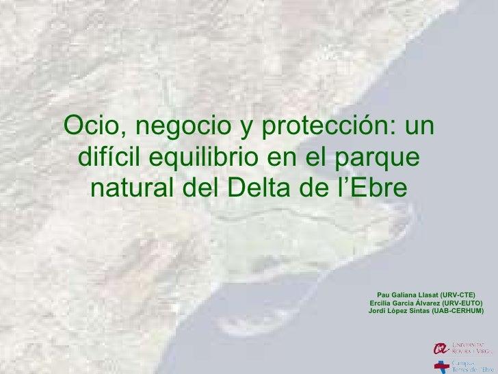Ocio, negocio y protección: un difícil equilibrio en el parque natural del Delta de l'Ebre Pau Galiana Llasat (URV-CTE) Er...