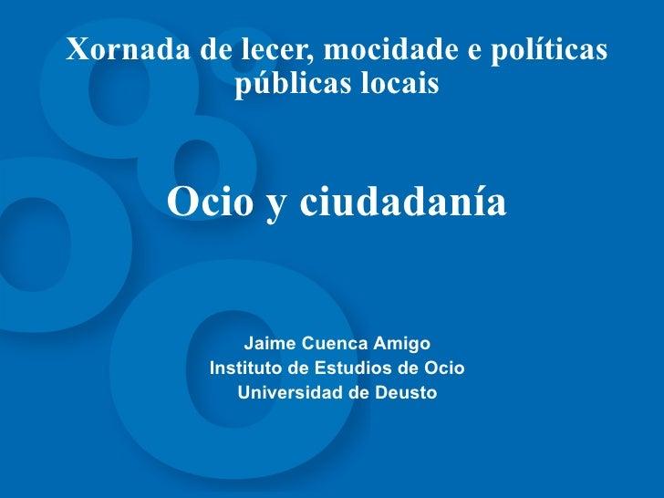 Xornada de lecer, mocidade e políticas públicas locais Ocio y ciudadanía Jaime Cuenca Amigo Instituto  de  Estudios de Oci...