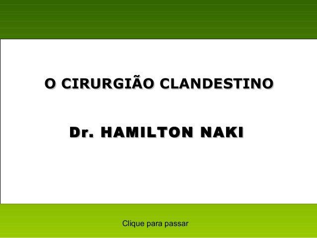 Dr. HAMILTON NAKIDr. HAMILTON NAKI O CIRURGIÃO CLANDESTINOO CIRURGIÃO CLANDESTINO Clique para passar