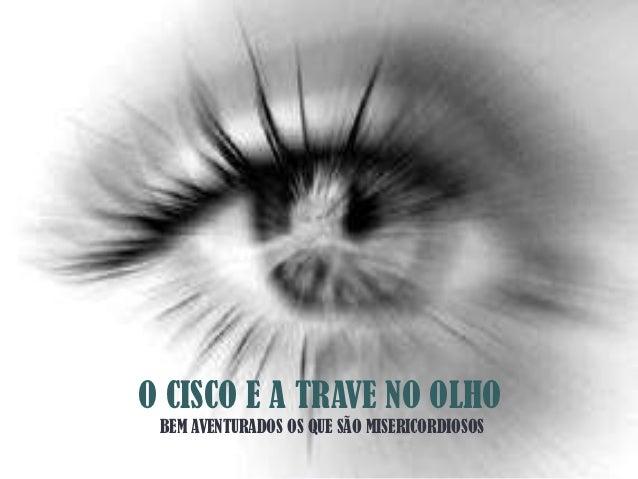 O CISCO E A TRAVE NO OLHO BEM AVENTURADOS OS QUE SÃO MISERICORDIOSOS