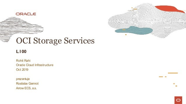 OCI Storage Services L100 Rohit Rahi Oracle Cloud Infrastructure Oct 2019 prezentuje Rostislav Gemrot Arrow ECS, a.s.