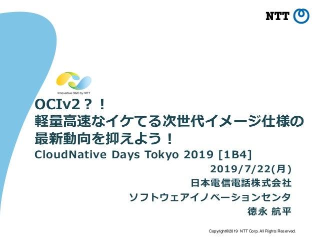 Copyright©2019 NTT Corp. All Rights Reserved. OCIv2?! 軽量高速なイケてる次世代イメージ仕様の 最新動向を抑えよう! 2019/7/22(月) 日本電信電話株式会社 ソフトウェアイノベーション...