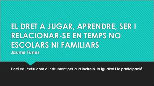 EL DRET A JUGAR, APRENDRE, SER I RELACIONAR-SE EN TEMPS NO ESCOLARS NI FAMILIARS Jaume Funes L'oci educatiu com a instrume...
