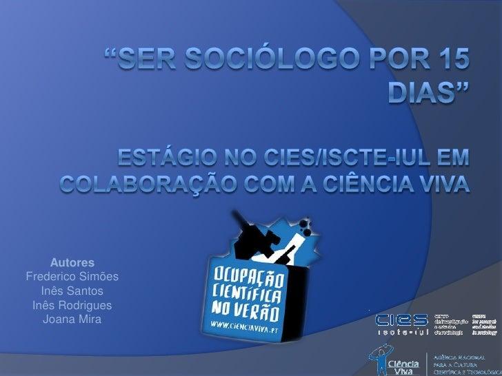"""""""Ser Sociólogo por 15 dias"""" estágio No CIES/ISCTE-IUL EM COLABORAÇÃO COM A CIÊNCIA VIVA<br />Autores<br />Frederico Simões..."""