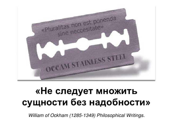 «Не следует множить сущности без надобности»William of Ockham (1285-1349) Philosophical Writings.<br />