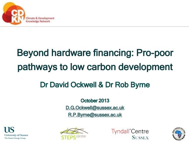 Beyond hardware financing: Pro-poor pathways to low carbon development Dr David Ockwell & Dr Rob Byrne October 2013 D.G.Oc...