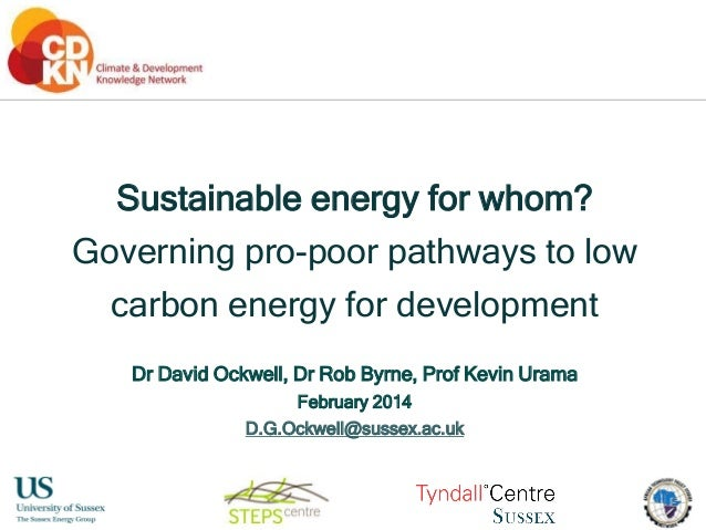 Sustainable energy for whom? Governing pro-poor pathways to low carbon energy for development Dr David Ockwell, Dr Rob Byr...