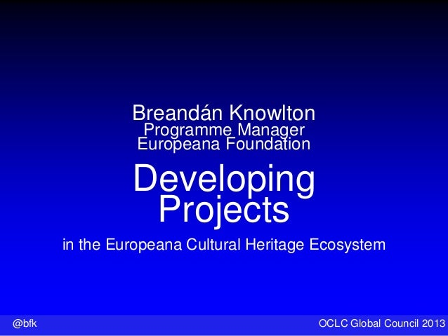@bfk OCLC Global Council 2013 Breandán Knowlton Programme Manager Europeana Foundation Developing Projects in the European...