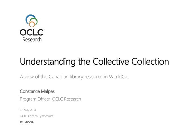 A view of the Canadian library resource in WorldCat Constance Malpas Program Officer, OCLC Research 28 May 2014 OCLC Canad...