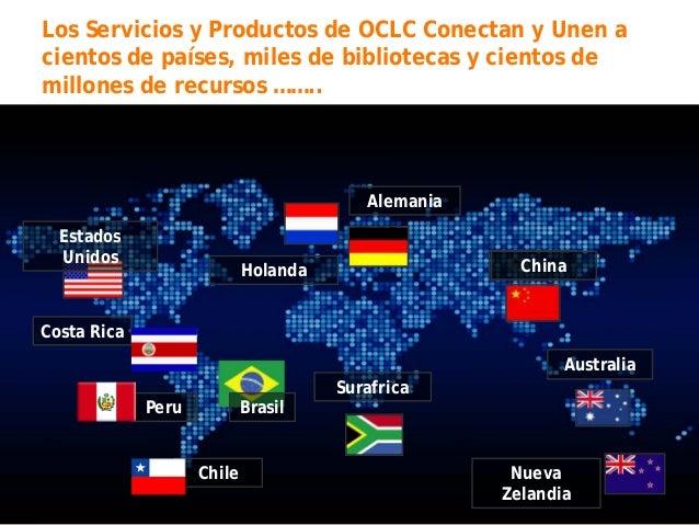 Los Servicios y Productos de OCLC Conectan y Unen a cientos de países, miles de bibliotecas y cientos de millones de recur...