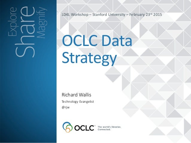 Richard  Wallis OCLC	   Data	    Strategy Technology  Evangelist   @rjw LD4L	   Workshop	   –	   Stanford	   University	  ...