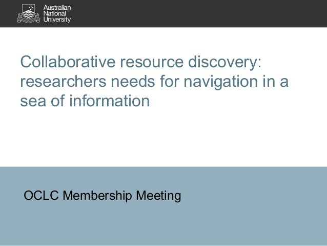 Collaborative resource discovery: researchers needs for navigation in a sea of information OCLC Membership Meeting