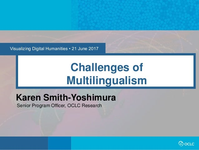 Visualizing Digital Humanities • 21 June 2017 Challenges of Multilingualism Karen Smith-Yoshimura Senior Program Officer, ...
