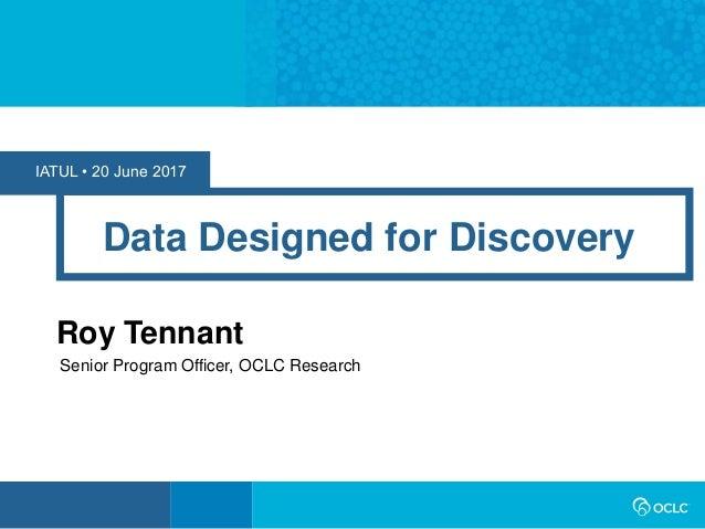 IATUL • 20 June 2017 Data Designed for Discovery Roy Tennant Senior Program Officer, OCLC Research