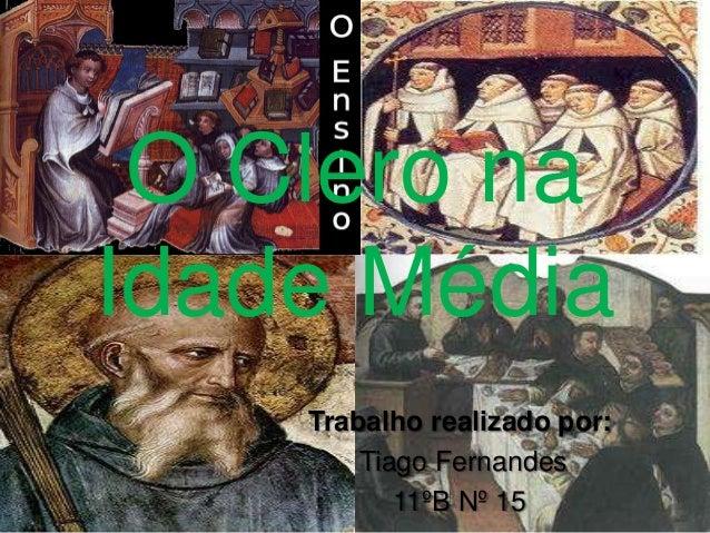 O Clero naIdade Média    Trabalho realizado por:        Tiago Fernandes           11ºB Nº 15