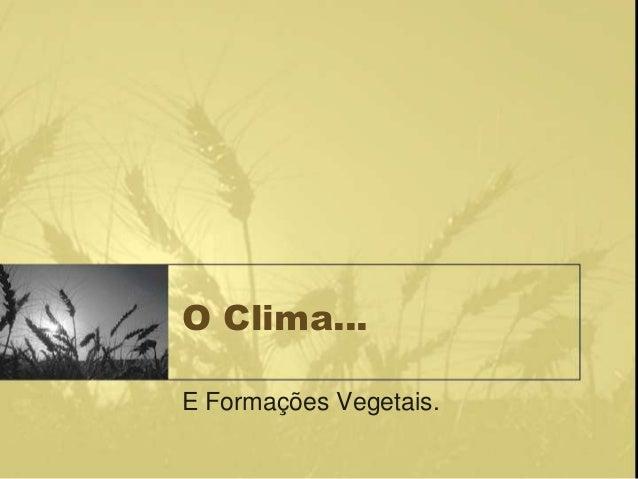 O Clima…E Formações Vegetais.